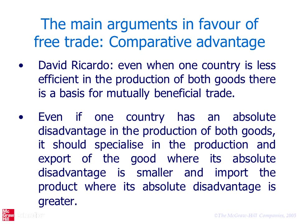 © The McGraw-Hill Companies, 2005 The main arguments in favour of free trade: Comparative advantage David Ricardo: even when one country is less efficient in the production of both goods there is a basis for mutually beneficial trade.