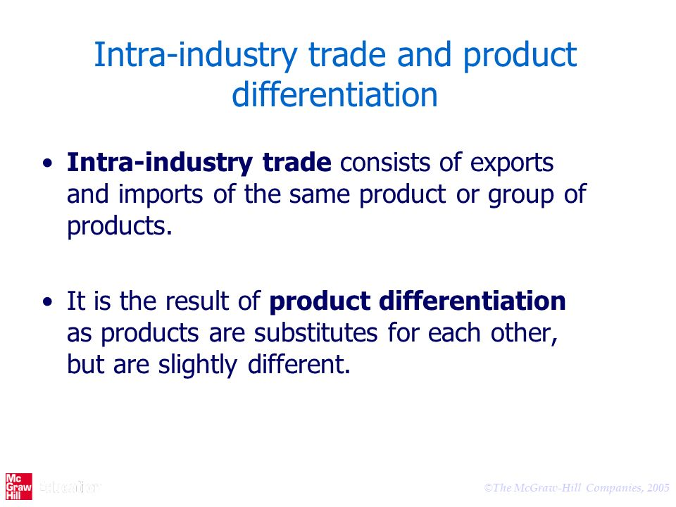 © The McGraw-Hill Companies, 2005 Intra-industry trade and product differentiation Intra-industry trade consists of exports and imports of the same product or group of products.