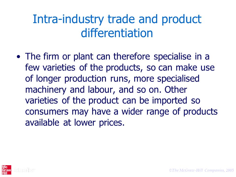 © The McGraw-Hill Companies, 2005 Intra-industry trade and product differentiation The firm or plant can therefore specialise in a few varieties of th