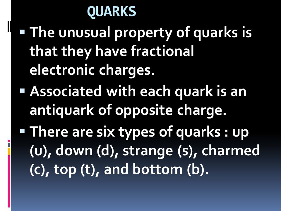 QUARKS The unusual property of quarks is that they have fractional electronic charges. Associated with each quark is an antiquark of opposite charge.