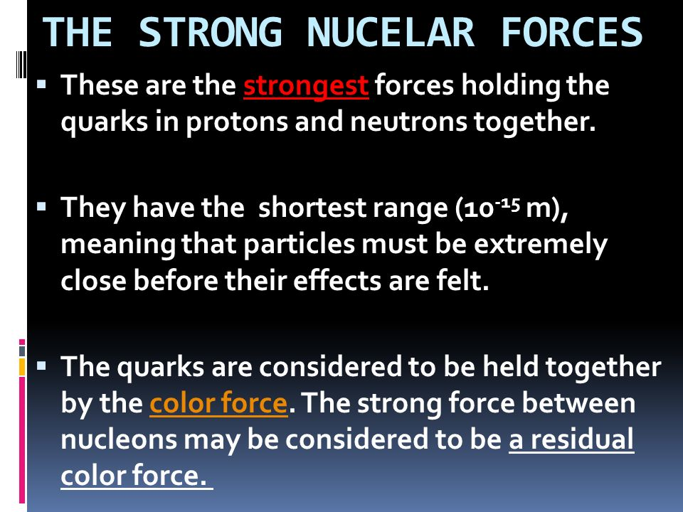 THE STRONG NUCELAR FORCES These are the strongest forces holding the quarks in protons and neutrons together. They have the shortest range (10 -15 m),