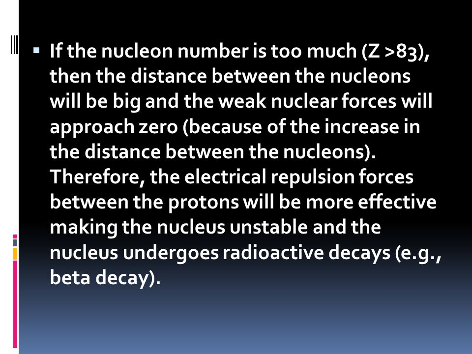 If the nucleon number is too much (Z >83), then the distance between the nucleons will be big and the weak nuclear forces will approach zero (because