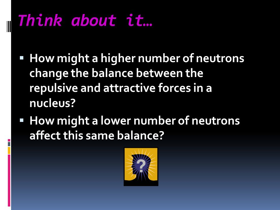 Think about it… How might a higher number of neutrons change the balance between the repulsive and attractive forces in a nucleus? How might a lower n
