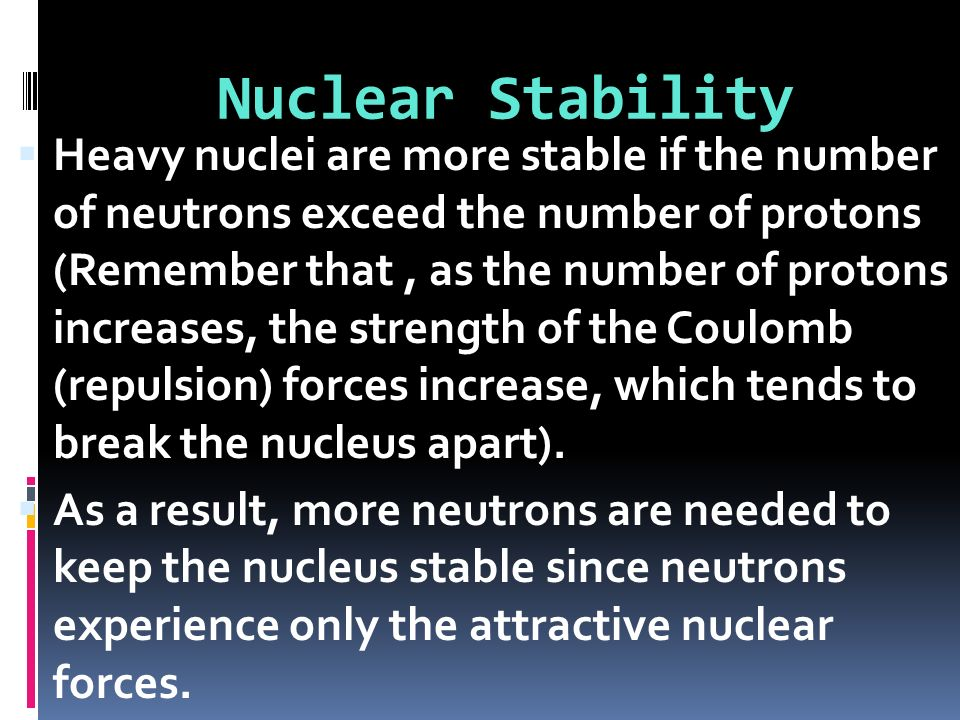 Heavy nuclei are more stable if the number of neutrons exceed the number of protons (Remember that, as the number of protons increases, the strength o