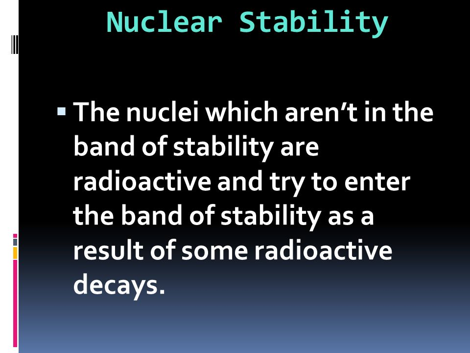 The nuclei which arent in the band of stability are radioactive and try to enter the band of stability as a result of some radioactive decays. Nuclear