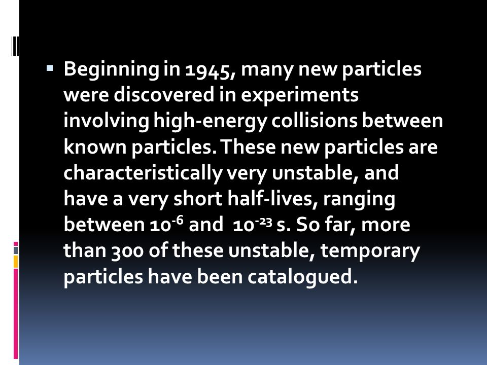 Beginning in 1945, many new particles were discovered in experiments involving high-energy collisions between known particles. These new particles are