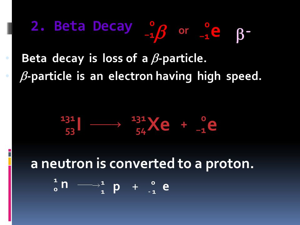 2. Beta Decay Beta decay is loss of a -particle. -particle is an electron having high speed. 0101 e 0101 or I 131 53 Xe 131 54 + e 0101 n 1010 p 1111