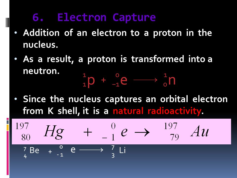 6. Electron Capture Addition of an electron to a proton in the nucleus. As a result, a proton is transformed into a neutron. Since the nucleus capture
