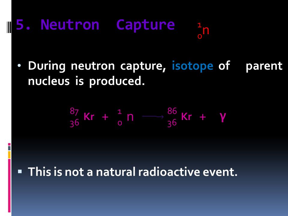 5. Neutron Capture During neutron capture, isotope of parent nucleus is produced. This is not a natural radioactive event. n 1010 Kr 87 36 Kr 86 36 n
