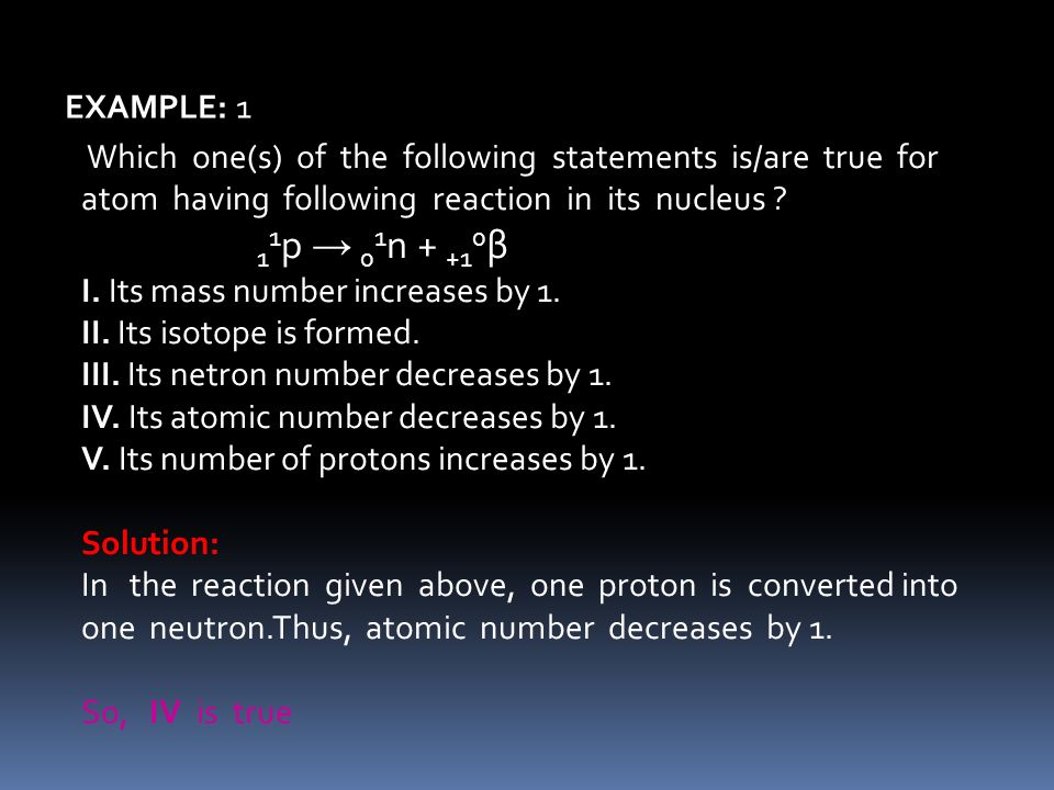 Which one(s) of the following statements is/are true for atom having following reaction in its nucleus ? 1 1 p 0 1 n + +1 0 β I. Its mass number incre