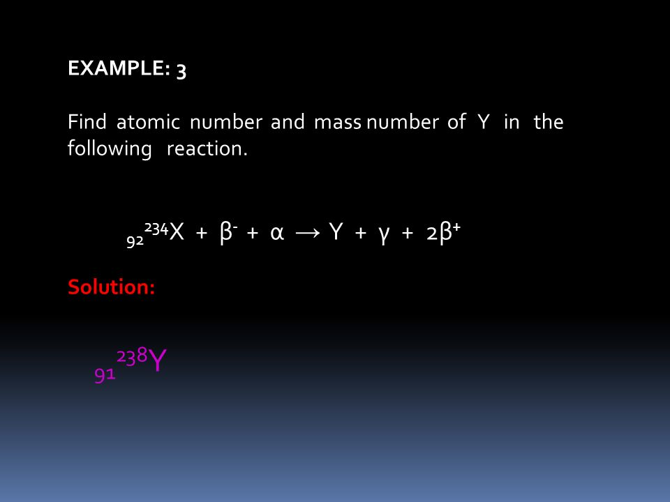 EXAMPLE: 3 Find atomic number and mass number of Y in the following reaction. 92 234 X + β - + α Y + γ + 2β + Solution: 91 238 Y