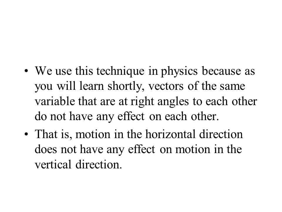 We use this technique in physics because as you will learn shortly, vectors of the same variable that are at right angles to each other do not have an
