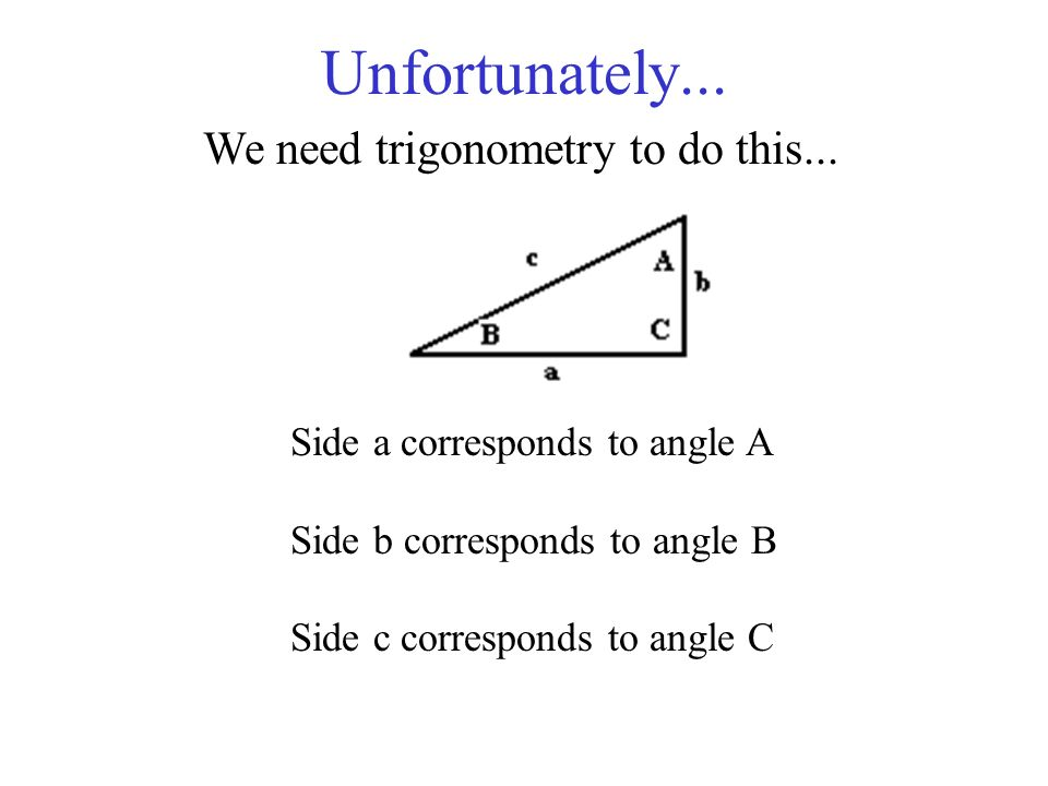 Unfortunately... We need trigonometry to do this... Side a corresponds to angle A Side b corresponds to angle B Side c corresponds to angle C