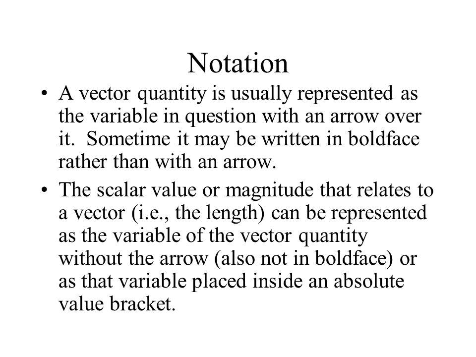 Notation A vector quantity is usually represented as the variable in question with an arrow over it. Sometime it may be written in boldface rather tha