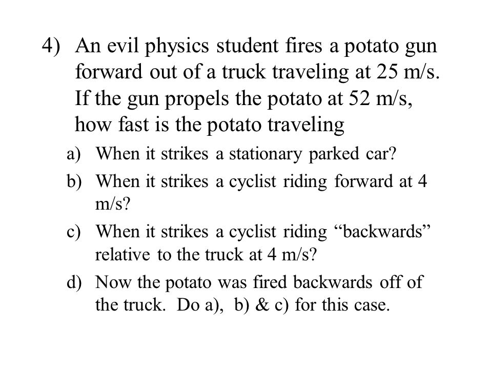 4)An evil physics student fires a potato gun forward out of a truck traveling at 25 m/s. If the gun propels the potato at 52 m/s, how fast is the pota