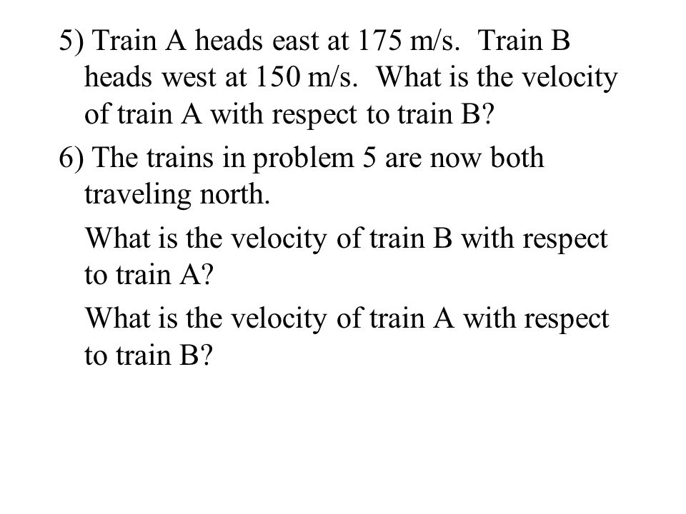 5) Train A heads east at 175 m/s. Train B heads west at 150 m/s. What is the velocity of train A with respect to train B? 6) The trains in problem 5 a
