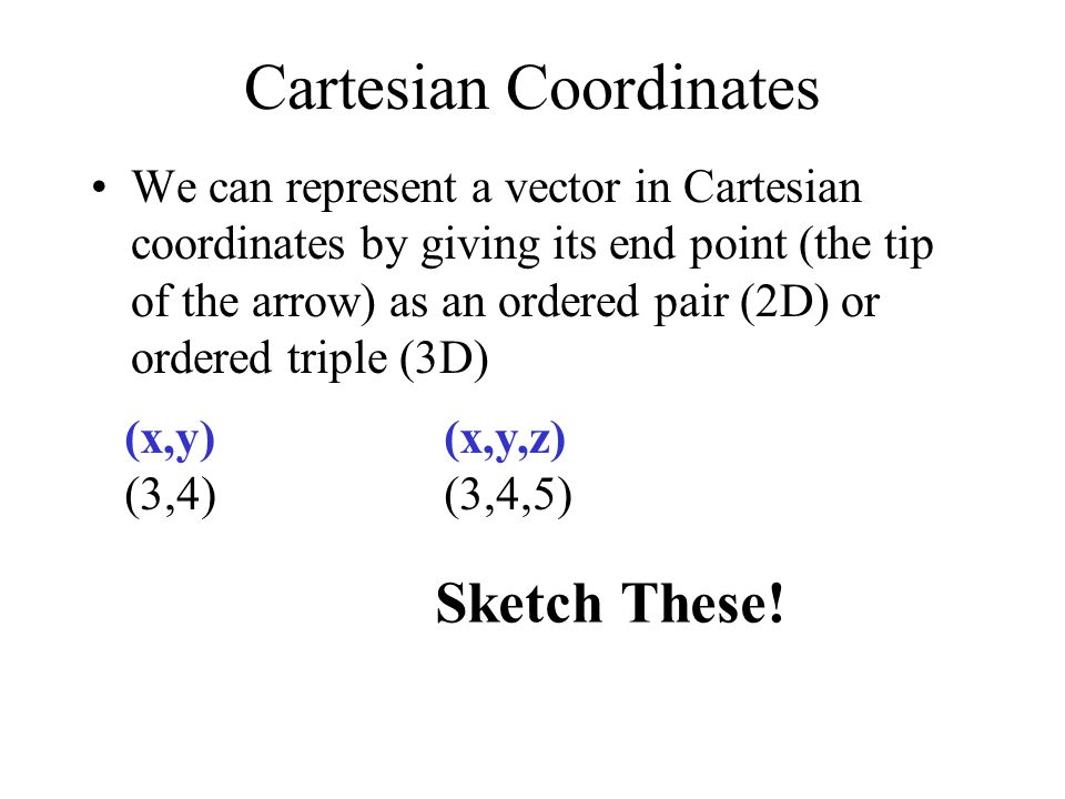 Cartesian Coordinates We can represent a vector in Cartesian coordinates by giving its end point (the tip of the arrow) as an ordered pair (2D) or ord