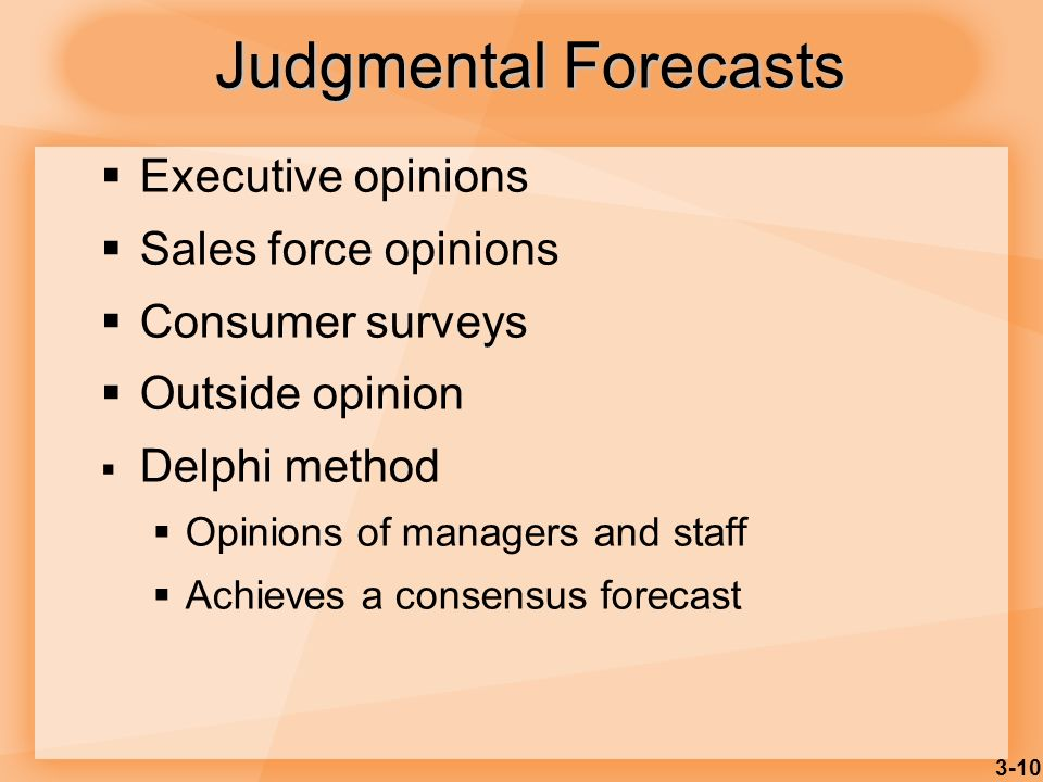 3-10 Judgmental Forecasts Executive opinions Sales force opinions Consumer surveys Outside opinion Delphi method Opinions of managers and staff Achiev