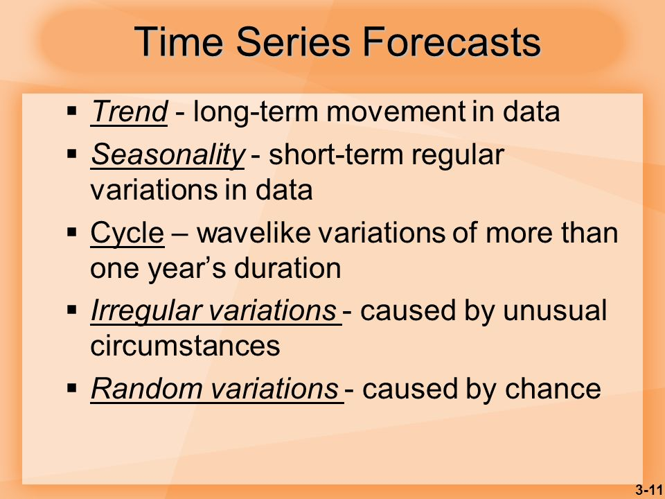 3-11 Time Series Forecasts Trend - long-term movement in data Seasonality - short-term regular variations in data Cycle – wavelike variations of more