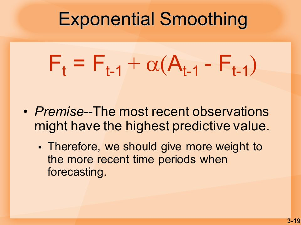 3-19 Exponential Smoothing Premise--The most recent observations might have the highest predictive value. Therefore, we should give more weight to the