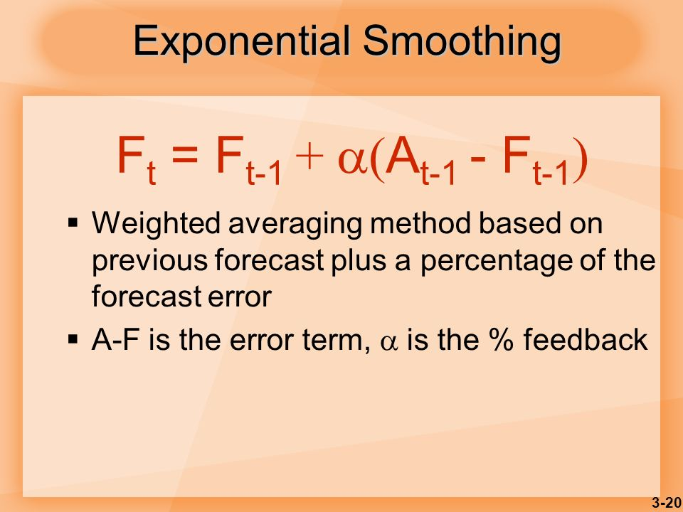 3-20 Exponential Smoothing Weighted averaging method based on previous forecast plus a percentage of the forecast error A-F is the error term, is the