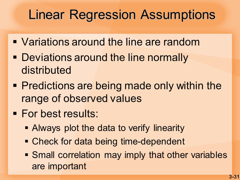 3-31 Linear Regression Assumptions Variations around the line are random Deviations around the line normally distributed Predictions are being made on