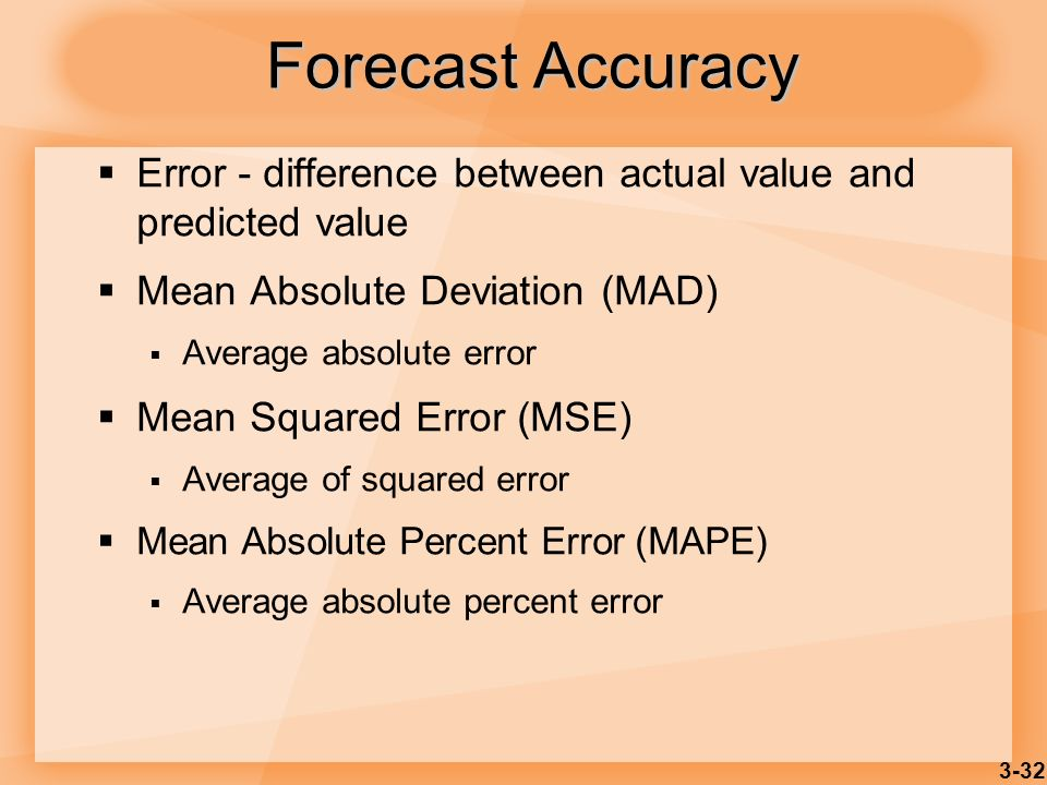 3-32 Forecast Accuracy Error - difference between actual value and predicted value Mean Absolute Deviation (MAD) Average absolute error Mean Squared E