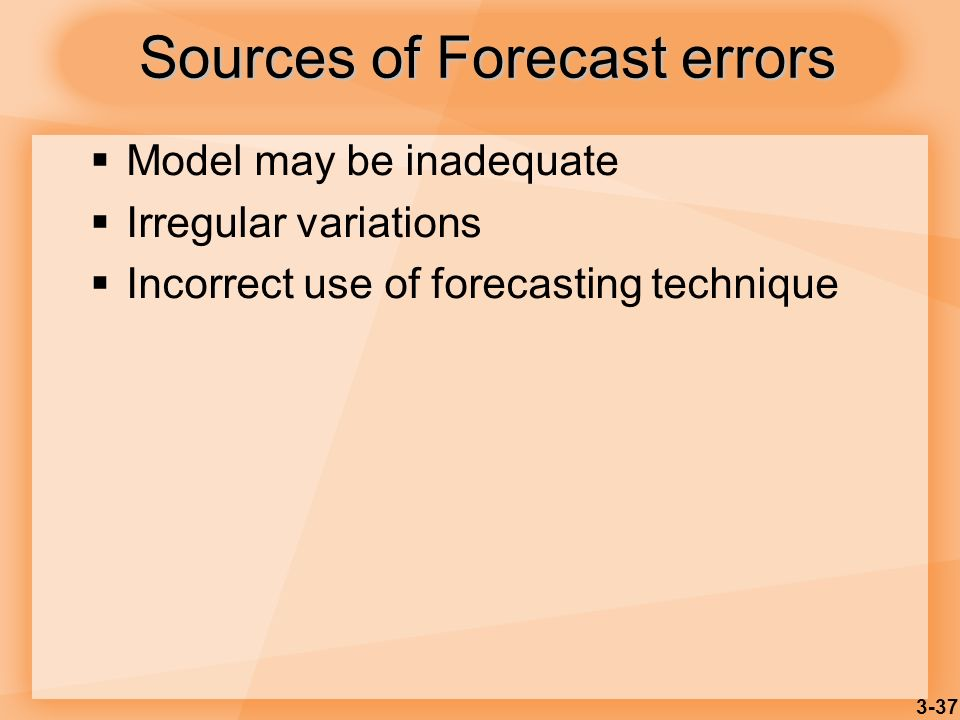 3-37 Sources of Forecast errors Model may be inadequate Irregular variations Incorrect use of forecasting technique