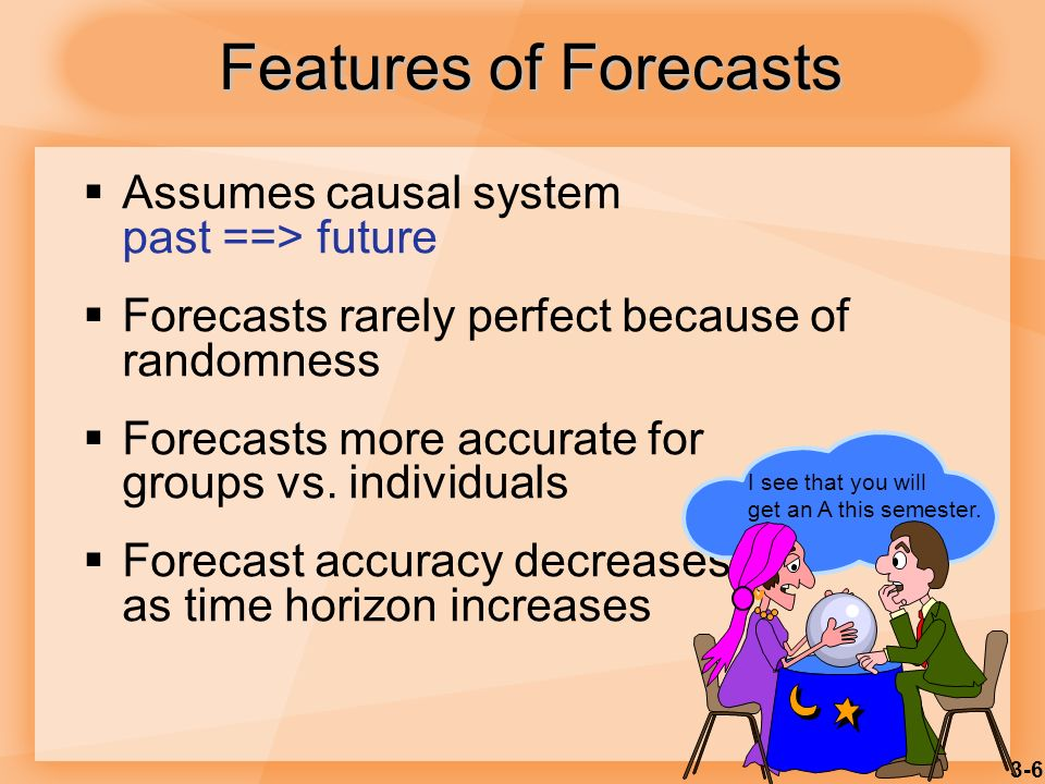 3-6 Assumes causal system past ==> future Forecasts rarely perfect because of randomness Forecasts more accurate for groups vs. individuals Forecast a