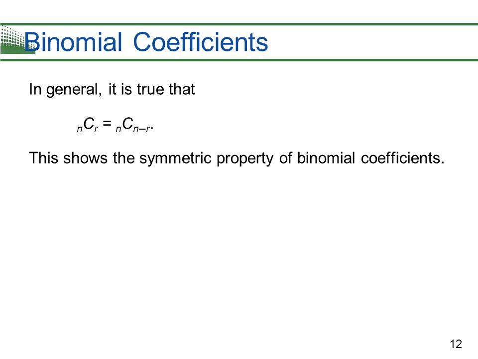 12 Binomial Coefficients In general, it is true that n C r = n C n – r. This shows the symmetric property of binomial coefficients.