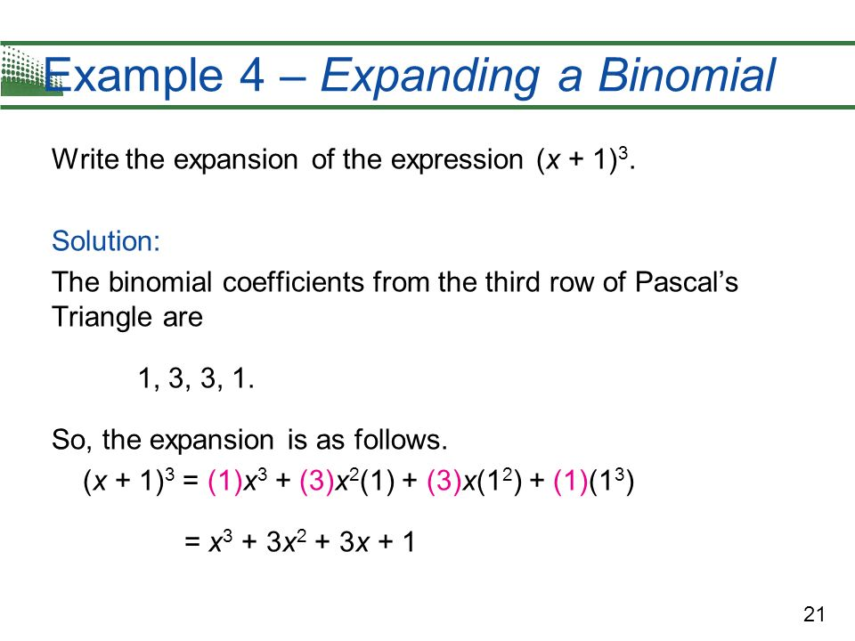 21 Example 4 – Expanding a Binomial Write the expansion of the expression (x + 1) 3. Solution: The binomial coefficients from the third row of Pascals