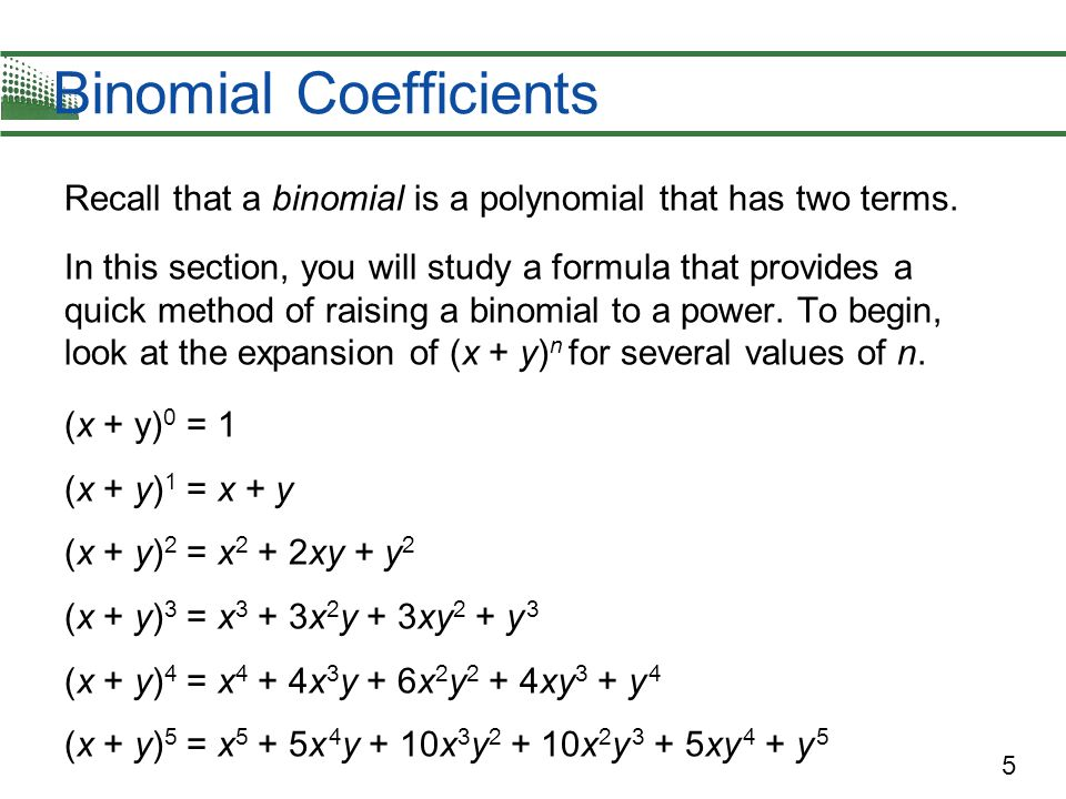 5 Recall that a binomial is a polynomial that has two terms. In this section, you will study a formula that provides a quick method of raising a binom