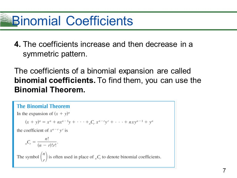 7 Binomial Coefficients 4. The coefficients increase and then decrease in a symmetric pattern. The coefficients of a binomial expansion are called bin