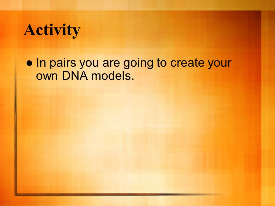 Activity In pairs you are going to create your own DNA models.