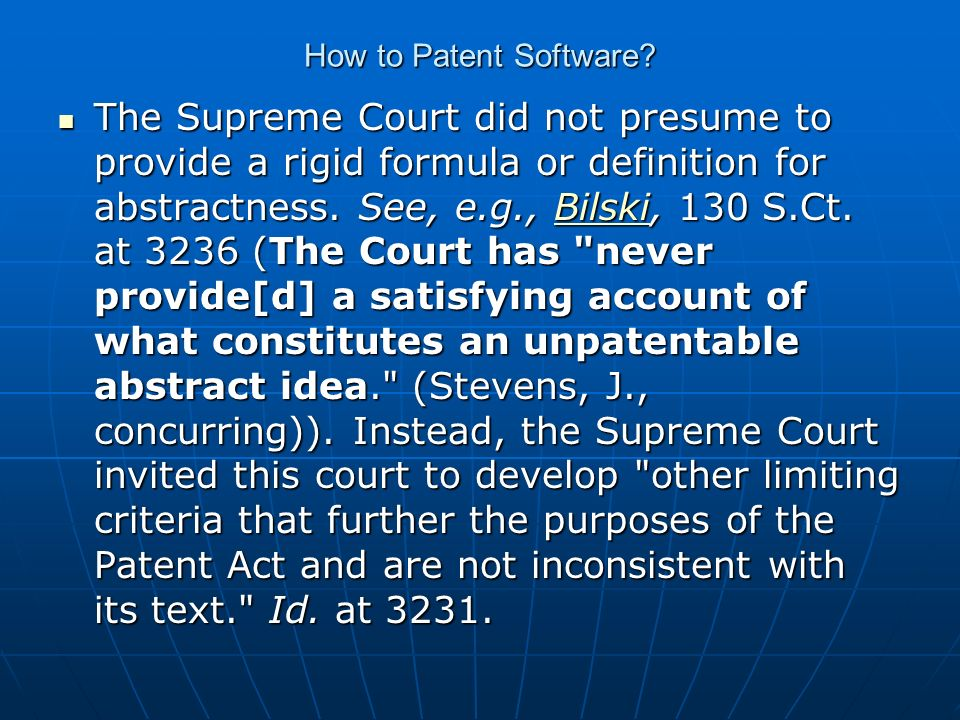How to Patent Software? The Supreme Court did not presume to provide a rigid formula or definition for abstractness. See, e.g., Bilski, 130 S.Ct. at 3