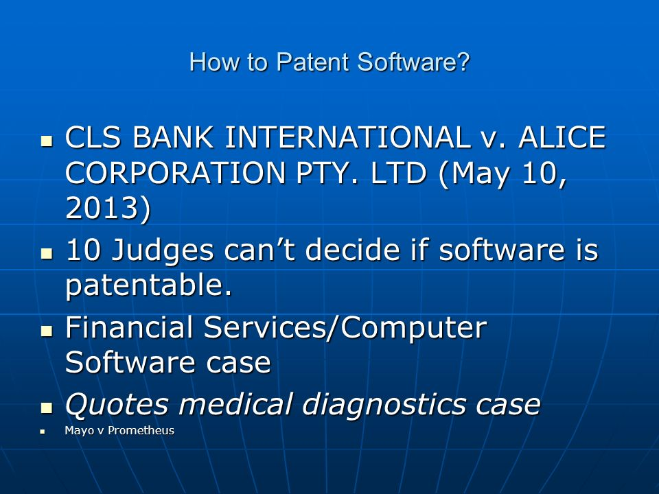 How to Patent Software? CLS BANK INTERNATIONAL v. ALICE CORPORATION PTY. LTD (May 10, 2013) CLS BANK INTERNATIONAL v. ALICE CORPORATION PTY. LTD (May