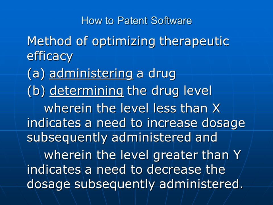 How to Patent Software Method of optimizing therapeutic efficacy (a) administering a drug (b) determining the drug level wherein the level less than X