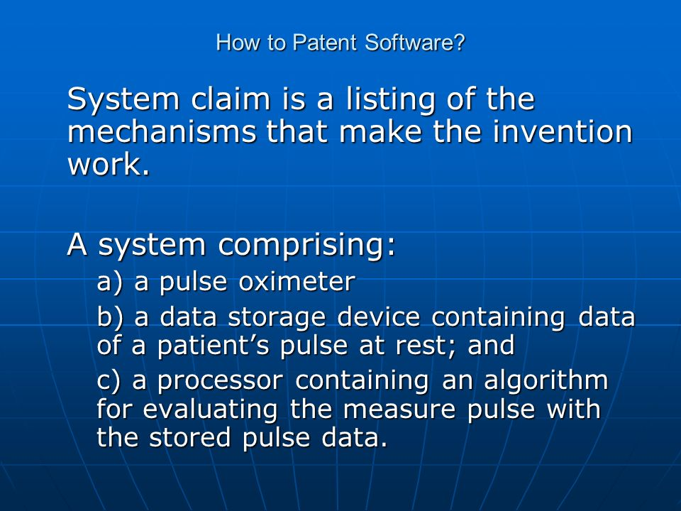How to Patent Software? System claim is a listing of the mechanisms that make the invention work. A system comprising: a) a pulse oximeter b) a data s
