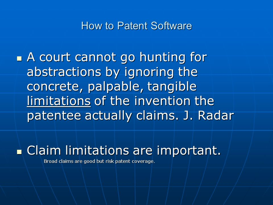 How to Patent Software A court cannot go hunting for abstractions by ignoring the concrete, palpable, tangible limitations of the invention the patent