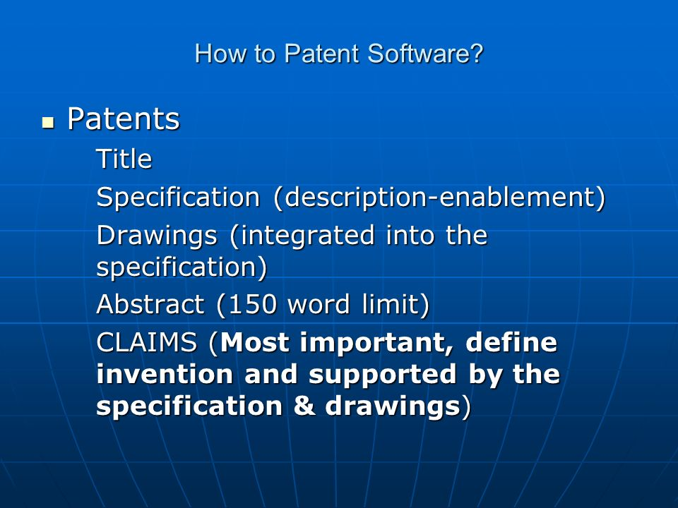 How to Patent Software? Patents PatentsTitle Specification (description-enablement) Drawings (integrated into the specification) Abstract (150 word li