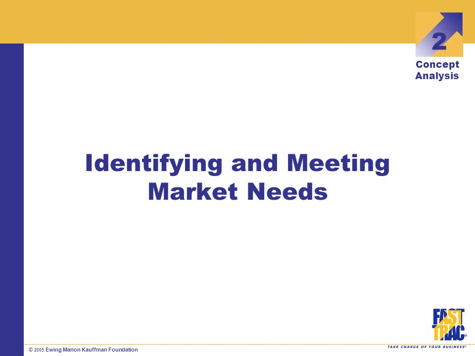 © 2005 Ewing Marion Kauffman Foundation Identifying and Meeting Market Needs 2 Concept Analysis