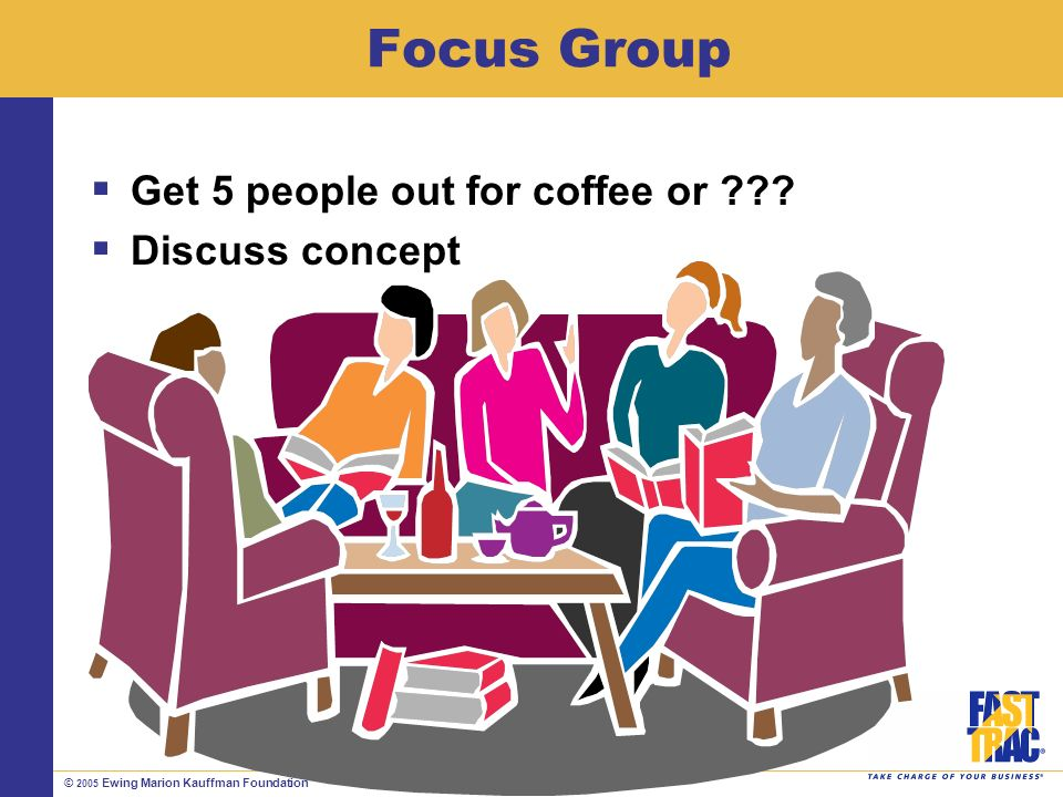 © 2005 Ewing Marion Kauffman Foundation Focus Group Get 5 people out for coffee or .
