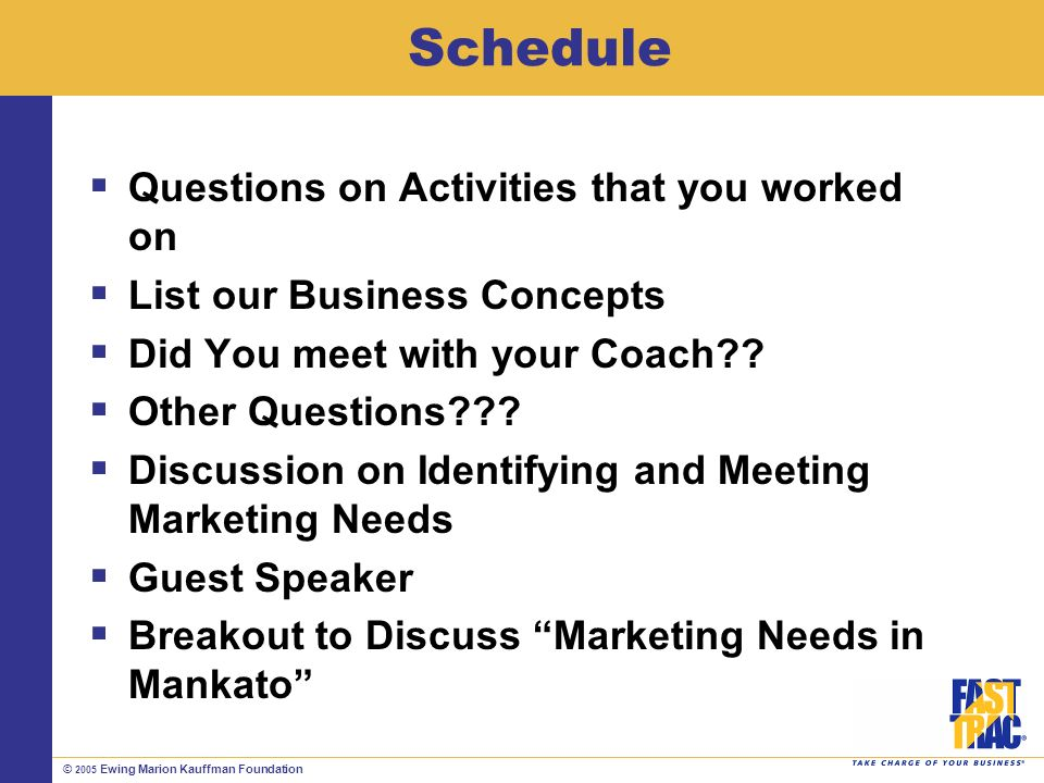 © 2005 Ewing Marion Kauffman Foundation Schedule Questions on Activities that you worked on List our Business Concepts Did You meet with your Coach .