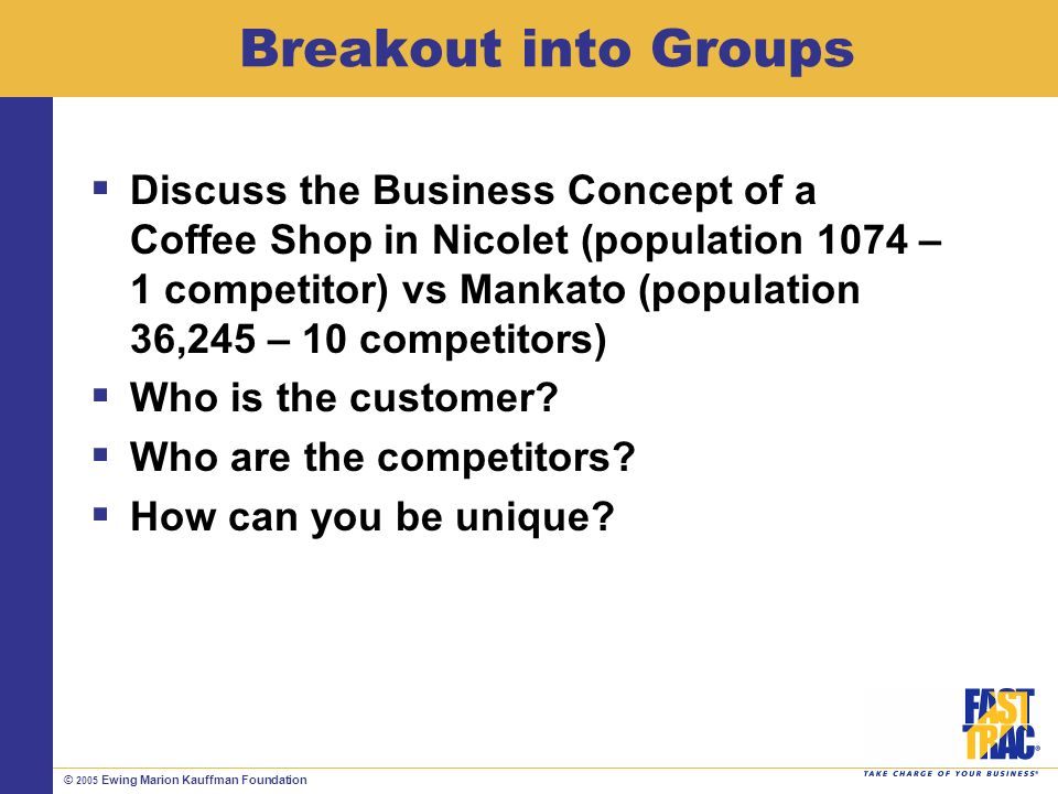 © 2005 Ewing Marion Kauffman Foundation Breakout into Groups Discuss the Business Concept of a Coffee Shop in Nicolet (population 1074 – 1 competitor) vs Mankato (population 36,245 – 10 competitors) Who is the customer.