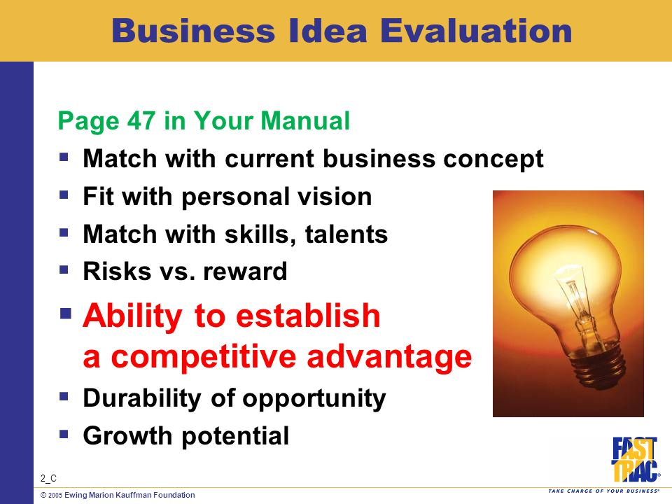 © 2005 Ewing Marion Kauffman Foundation Business Idea Evaluation Page 47 in Your Manual Match with current business concept Fit with personal vision Match with skills, talents Risks vs.