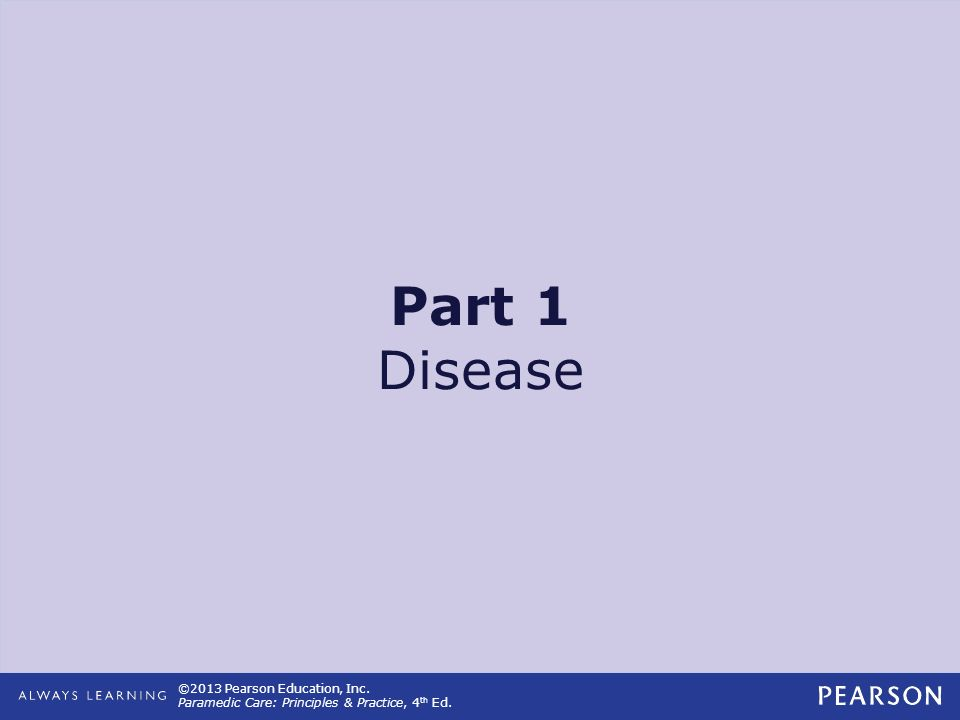 ©2013 Pearson Education, Inc. Paramedic Care: Principles & Practice, 4 th Ed. Part 1 Disease