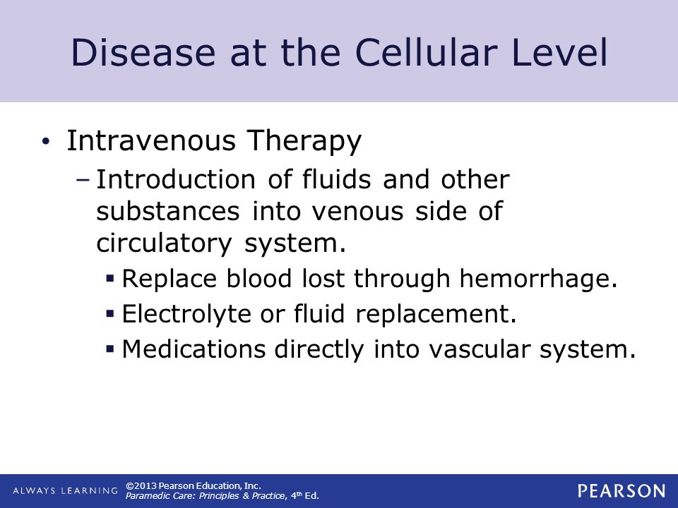©2013 Pearson Education, Inc. Paramedic Care: Principles & Practice, 4 th Ed. Disease at the Cellular Level Intravenous Therapy –Introduction of fluid