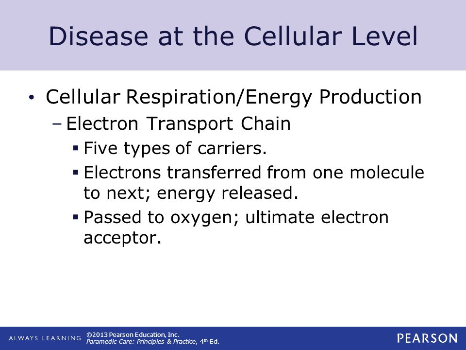 ©2013 Pearson Education, Inc. Paramedic Care: Principles & Practice, 4 th Ed. Disease at the Cellular Level Cellular Respiration/Energy Production –El