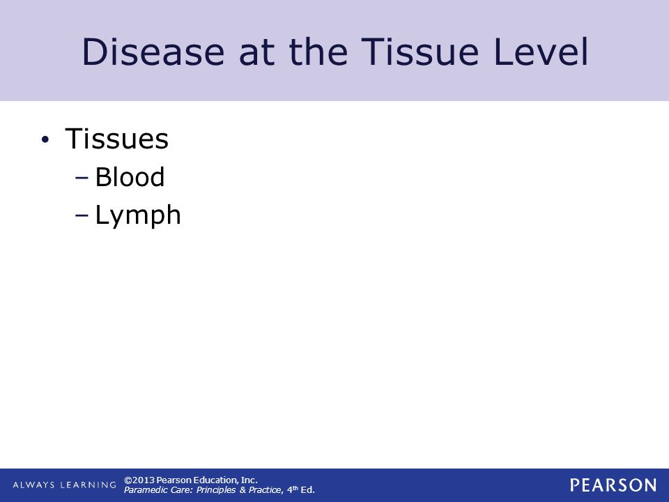 ©2013 Pearson Education, Inc. Paramedic Care: Principles & Practice, 4 th Ed. Disease at the Tissue Level Tissues –Blood –Lymph