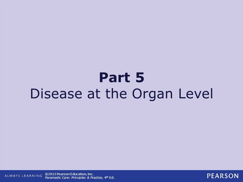 ©2013 Pearson Education, Inc. Paramedic Care: Principles & Practice, 4 th Ed. Part 5 Disease at the Organ Level